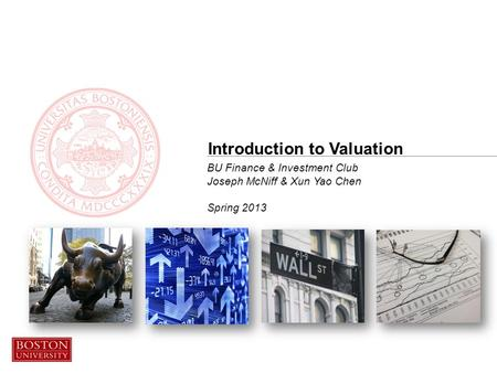 BU Finance & Investment Club Joseph McNiff & Xun Yao Chen Spring 2013 Introduction to Valuation.