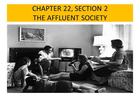 CHAPTER 22, SECTION 2 THE AFFLUENT SOCIETY. DID YOU KNOW! DURING THE 1950'S SUBURBAN NEIGHBORHOODS WERE USUALLY FILLED WITH PEOPLE WHO WERE ALIKE. THIS.
