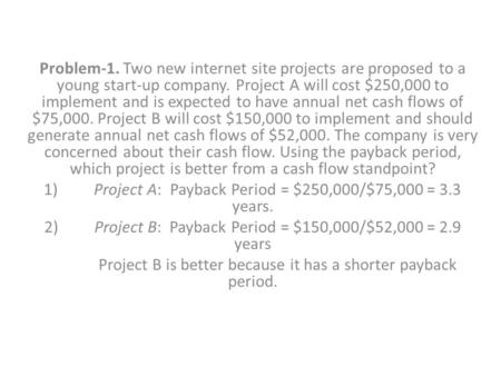 Problem-1. Two new internet site projects are proposed to a young start-up company. Project A will cost $250,000 to implement and is expected to have annual.