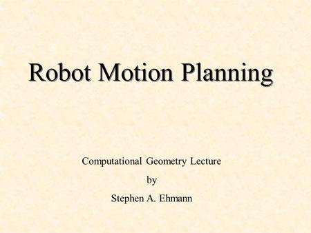 Robot Motion Planning Computational Geometry Lecture by Stephen A. Ehmann.