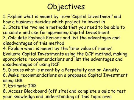 Objectives 1. Explain what is meant by term 'Capital Investment' and how a business decides which project to invest in 2. State the two main methods that.