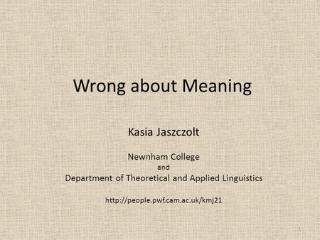 Wrong about Meaning Kasia Jaszczolt Newnham College and Department of Theoretical and Applied Linguistics  1.