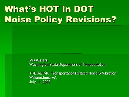 What's HOT in DOT Noise Policy Revisions? Mia Waters Washington State Department of Transportation TRB ADC40, Transportation Related Noise & Vibration.