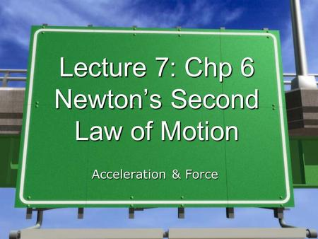 Lecture 7: Chp 6 Newton's Second Law of Motion Acceleration & Force.