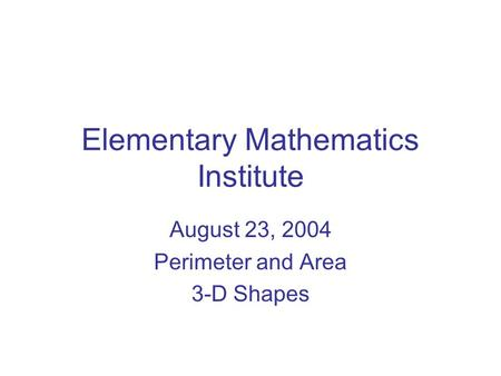Elementary Mathematics Institute August 23, 2004 Perimeter and Area 3-D Shapes.