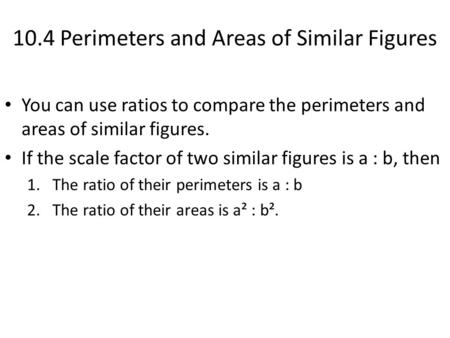 10.4 Perimeters and Areas of Similar Figures You can use ratios to compare the perimeters and areas of similar figures. If the scale factor of two similar.
