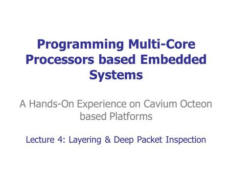 Programming Multi-Core Processors based Embedded Systems A Hands-On Experience on Cavium Octeon based Platforms Lecture 4: <strong>Layering</strong> & Deep Packet Inspection.