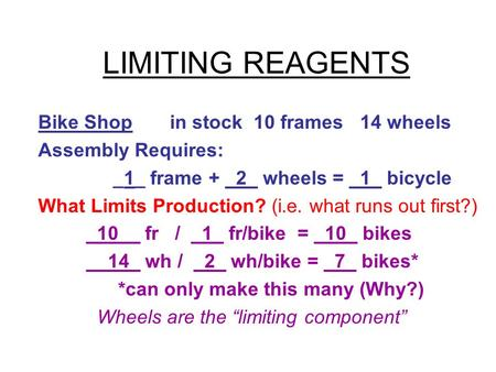 LIMITING REAGENTS Bike Shop in stock 10 frames 14 wheels Assembly Requires: _1_ frame + _2_ wheels = _1_ bicycle What Limits Production? (i.e. what runs.