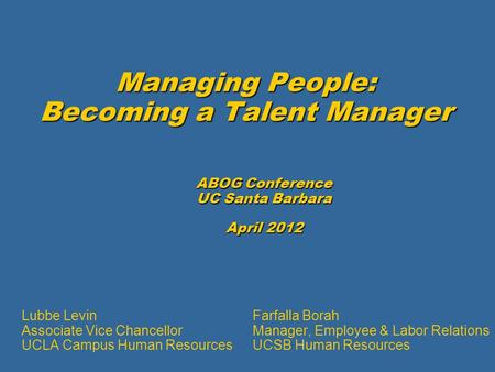 Managing People: Becoming a Talent Manager ABOG Conference UC Santa Barbara April 2012 Farfalla Borah Manager, Employee & Labor Relations UCSB Human Resources.