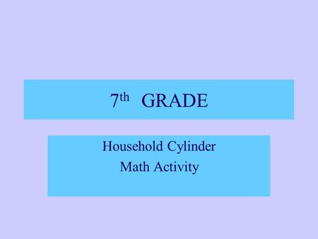 7 th GRADE Household Cylinder Math Activity TN STATE STANDARDS 7.4.2.b.-Select and apply techniques and tools to accurately measure length, perimeter,