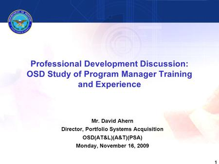 1 Professional Development Discussion: OSD Study of Program Manager Training and Experience Mr. David Ahern Director, Portfolio Systems Acquisition OSD(AT&L)(A&T)(PSA)