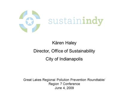 Kären Haley Director, Office of Sustainability City of Indianapolis Great Lakes Regional Pollution Prevention Roundtable/ Region 7 Conference June 4, 2009.