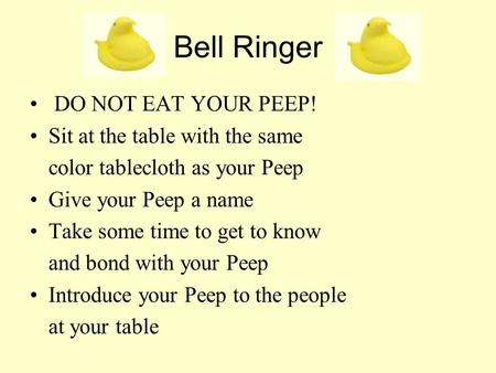 Bell Ringer DO NOT EAT YOUR PEEP! Sit at the table with the same color tablecloth as your Peep Give your Peep a name Take some time to get to know and.