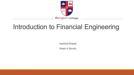 Introduction to Financial Engineering Aashish Dhakal Week 4: Bonds.