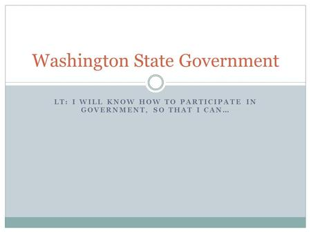 LT: I WILL KNOW HOW TO PARTICIPATE IN GOVERNMENT, SO THAT I CAN… Washington State Government.