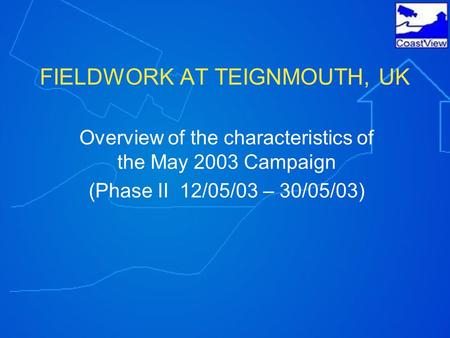 FIELDWORK AT TEIGNMOUTH, UK Overview of the characteristics of the May 2003 Campaign (Phase II 12/05/03 – 30/05/03)