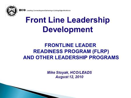 HCO HCO Leading, Connecting and Delivering a Cutting-Edge Workforce Front Line Leadership Development Mike Stoyak, HCO/LEADS August 12, 2010 FRONTLINE.