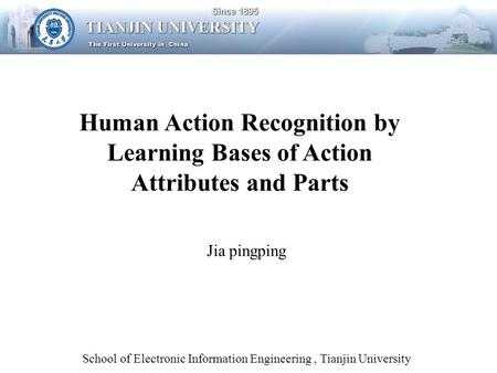School of Electronic Information Engineering, Tianjin University Human Action Recognition by Learning Bases of Action Attributes and Parts Jia pingping.