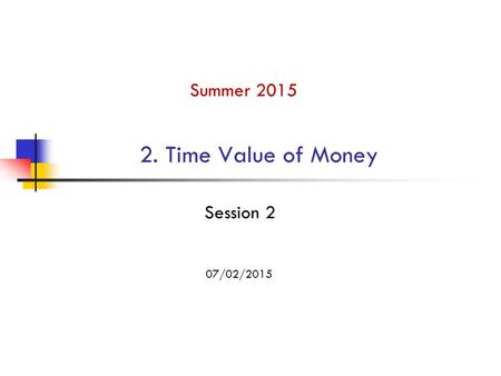 2. Time Value of Money Summer 2015 07/02/2015 Session 2.