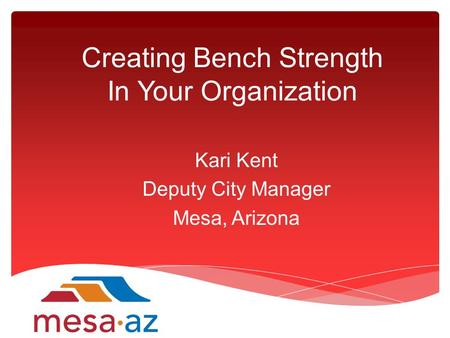 Creating Bench Strength In Your Organization Kari Kent Deputy City Manager Mesa, Arizona.