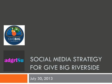SOCIAL MEDIA STRATEGY FOR GIVE BIG RIVERSIDE July 30, 2013.