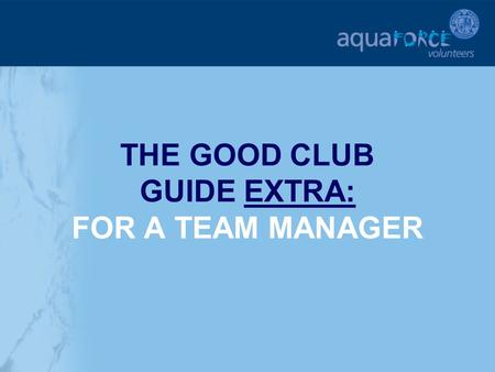 THE GOOD CLUB GUIDE EXTRA: FOR A TEAM MANAGER. GETTING STARTED The following sections will provide additional help and support for a Team Manager in key.