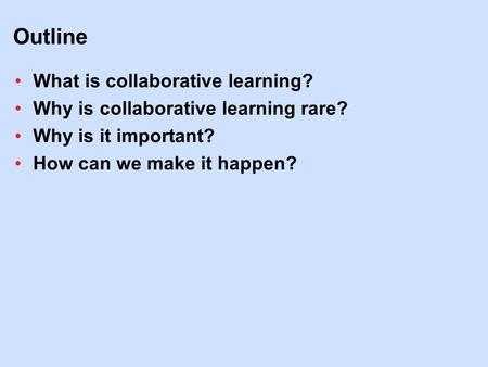 Outline What is collaborative learning? Why is collaborative learning rare? Why is it important? How can we make it happen?