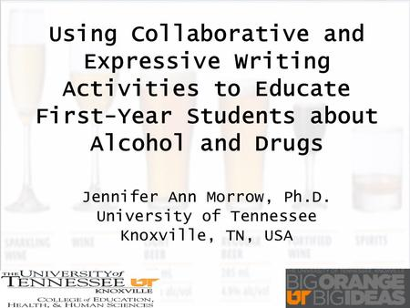 Using Collaborative and Expressive Writing Activities to Educate First-Year Students about Alcohol and Drugs Jennifer Ann Morrow, Ph.D. University of Tennessee.