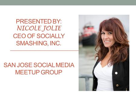 PRESENTED BY: NICOLE JOLIE CEO OF SOCIALLY SMASHING, INC. SAN JOSE SOCIAL MEDIA MEETUP GROUP.