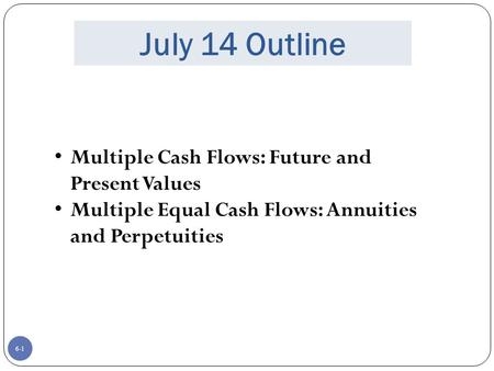 6-1 July 14 Outline Multiple Cash Flows: Future and Present Values Multiple Equal Cash Flows: Annuities and Perpetuities.