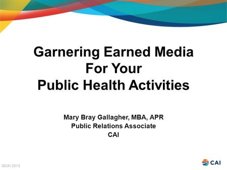 Garnering Earned Media For Your Public Health Activities Mary Bray Gallagher, MBA, APR Public Relations Associate CAI.