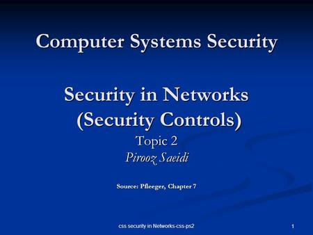 Css security in Networks-css-ps2 1 Computer Systems Security Security in Networks (Security Controls) Topic 2 Pirooz Saeidi Source: Pfleeger, Chapter 7.