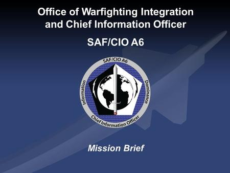 Office of Warfighting Integration and Chief Information Officer SAF/CIO A6 Mission Brief.