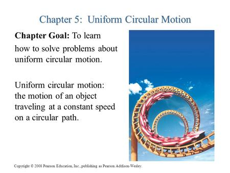 Copyright © 2008 Pearson Education, Inc., publishing as Pearson Addison-Wesley. Chapter 5: Uniform Circular Motion Chapter Goal: To learn how to solve.