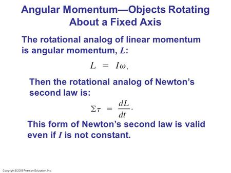 Copyright © 2009 Pearson Education, Inc. Angular Momentum—Objects Rotating About a Fixed Axis The rotational analog of linear momentum is angular momentum,