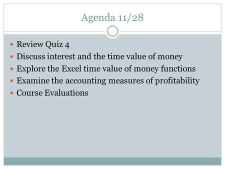 Agenda 11/28 Review Quiz 4 Discuss interest and the time value of money Explore the Excel time value of money functions Examine the accounting measures.