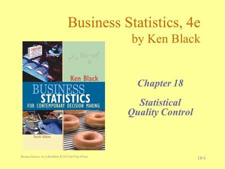 Business Statistics, 4e, by Ken Black. © 2003 John Wiley & Sons. 18-1 Business Statistics, 4e by Ken Black Chapter 18 Statistical Quality Control.