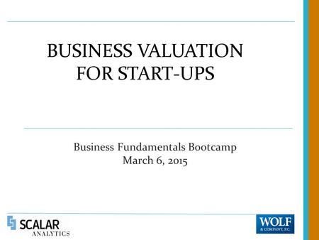 BUSINESS VALUATION FOR START-UPS Business Fundamentals Bootcamp March 6, 2015.