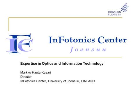 Expertise in Optics and Information Technology Markku Hauta-Kasari Director InFotonics Center, University of Joensuu, FINLAND.