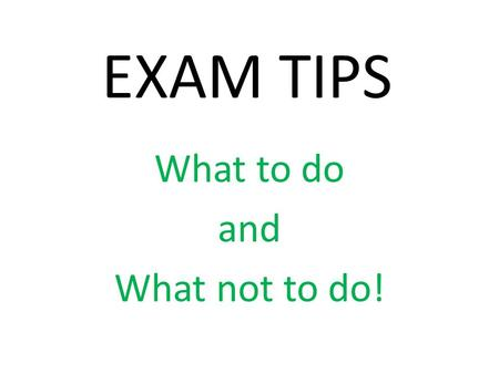 EXAM TIPS What to do and What not to do!. ALWAYS SHOW YOUR WORKING OUT Most questions are worth two or more marks, so even if you make a slip and get.