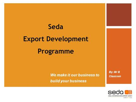 We make it our business to build your business By: Mr B Claassen Seda Export Development Programme.