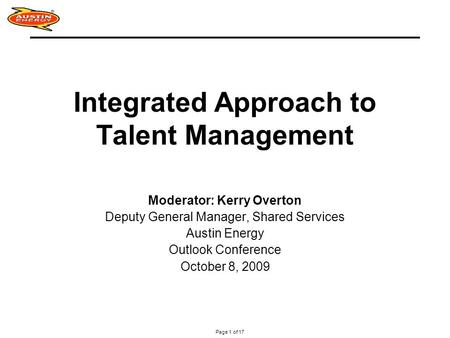 Page 1 of 17 Integrated Approach to Talent Management Moderator: Kerry Overton Deputy General Manager, Shared Services Austin Energy Outlook Conference.