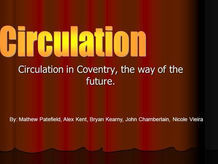 Circulation in Coventry, the way of the future. By: Mathew Patefield, Alex Kent, Bryan Kearny, John Chamberlain, Nicole Vieira.