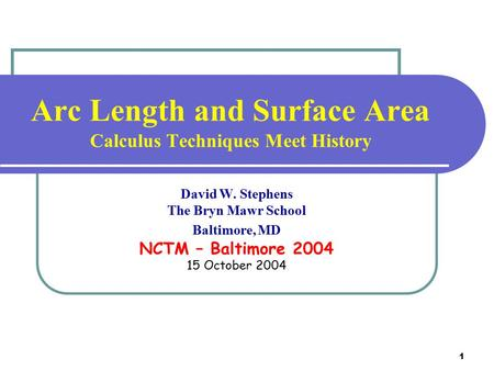 1 Arc Length <strong>and</strong> <strong>Surface</strong> <strong>Area</strong> Calculus Techniques Meet History David W. Stephens The Bryn Mawr School Baltimore, MD NCTM – Baltimore 2004 15 October 2004.