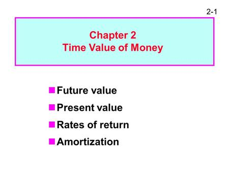 2-1 Future value Present value Rates of return Amortization Chapter 2 Time Value of Money.