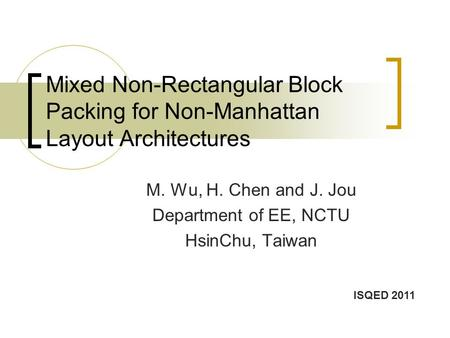 Mixed Non-Rectangular Block Packing for Non-Manhattan Layout Architectures M. Wu, H. Chen and J. Jou Department of EE, NCTU HsinChu, Taiwan ISQED 2011.