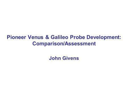 Pioneer Venus & Galileo Probe Development: Comparison/Assessment John Givens.