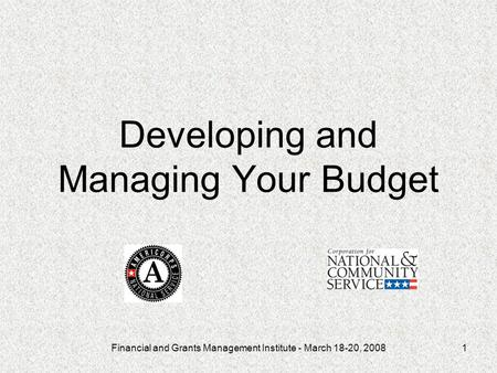 Financial and Grants Management Institute - March 18-20, 20081 Developing and Managing Your Budget.