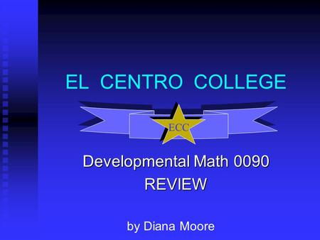 EL CENTRO COLLEGE Developmental Math 0090 REVIEW ECC by Diana Moore.