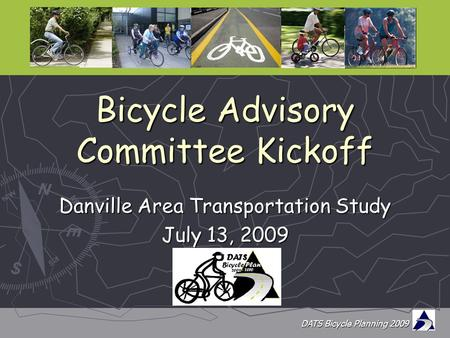 DATS Bicycle Planning 2009 Bicycle Advisory Committee Kickoff Danville Area Transportation Study July 13, 2009.